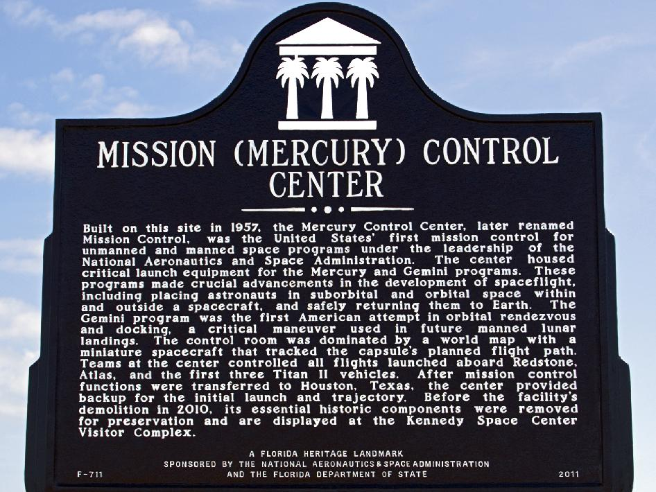 Sign reads: Mission (Mercury) Control Center. Built on this site in 1957, the Mercury Control Center, later renamed Mission Control, was the United States first mission control for unmanned and manned space programs under the leadership of the National Aeronautics and Space Administration. The center housed critical launch equipment for the Mercury and Gemini programs. These programs made crucial advancements in the development of spaceflights, including placing astronauts in suborbital and orbital space within and outside a spacecraft, and safely returning them to Earth. The Gemini program was the first American attempt in orbital rendezvous and docking, a critical maneuver used in the future manned lunar landings. The control room was dominated by a world map with a miniature spacecraft that tracked the capsules planned flight path. Teams at the center controlled all flights launched aboard Redstone, Atlas, and the first three Titan II vehicles. After mission control functions were transferred to Houston, Texas, the center provided backup for the initial launch and trajectory. Before the facility demolition in 2010, its essential historic components were removed for preservation and are displayed at he Kennedy Space Center Visitor Complex. A Florida Heritage Landmark sponsored by the National Aeronautics and Space Administration and the Florida Department of State. F-711 2011