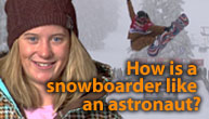 A girl wearing a winter coat and a hat stands next to the words How is a snowboarder like an astronaut? as a snowboarder flies through the air in the background
