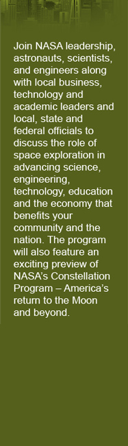 Join NASA leadership, astronauts, scientists, and engineers along with local business, technology and academic leaders and local, state and federal officials to discuss the role of space exploration in advancing science, engineering, technology, education and the economy that benefits your community and the nation. The program will also feature an exciting preview of NASA's Constellation Program – America's return to the Moon and beyond.