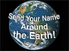 A picture of Earth with the words 'Send Your Name Around the Earth!'