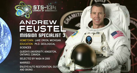 Andrew Feustel, Mission Specialist 3. Hometown: Lake Orion, Mich. Education: Ph.D. Geological Sciences, Queen's University, Kingston, Ont. Selected by NASA in 2000. Married. Enjoys auto restoration, guitar and skiing.