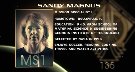 Sandy Magnus, Mission Specialist 1. Hometown: Belleville, Ill. Education: Ph.D. from School of Material Science & Engineering, Georgia Institute of Technology. Selected by NASA in 1996. Enjoys soccer, reading, cooking, travel, water activities.