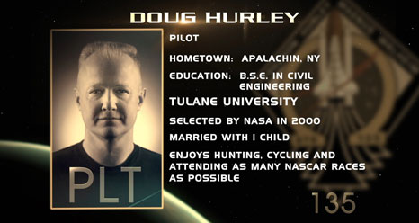 Doug Hurley, Pilot. Hometown: Apalachin, N.Y. Education: B.S.E. in Civil Engineering. Tulane University. Selected by NASA in 2000. Married with 1 child. Enjoys hunting, cycling, attending as many NASCAR races as possible.