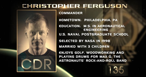 Christopher Ferguson, Commander. Hometown: Philadelphia. Education: M.S. in Aeronautical Engineering, U.S. Naval Postgraduate School. Selected by NASA in 1998. Married with 3 children. Enjoys golf, woodworking, playing drums for Max-Q, the astronauts' rock-and-roll band.